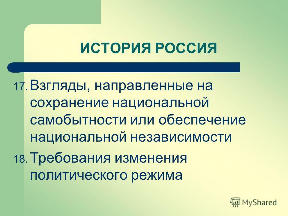 ИСТОРИЯ РОССИЯ 17. Взгляды, направленные на сохранение национальной самобытности или обеспечение национальной независимости 18. Требования изменения политического режима