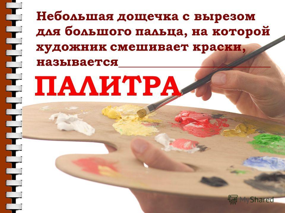 Небольшая дощечка с вырезом для большого пальца, на которой художник смешивает краски, называется________________________ ПАЛИТРА