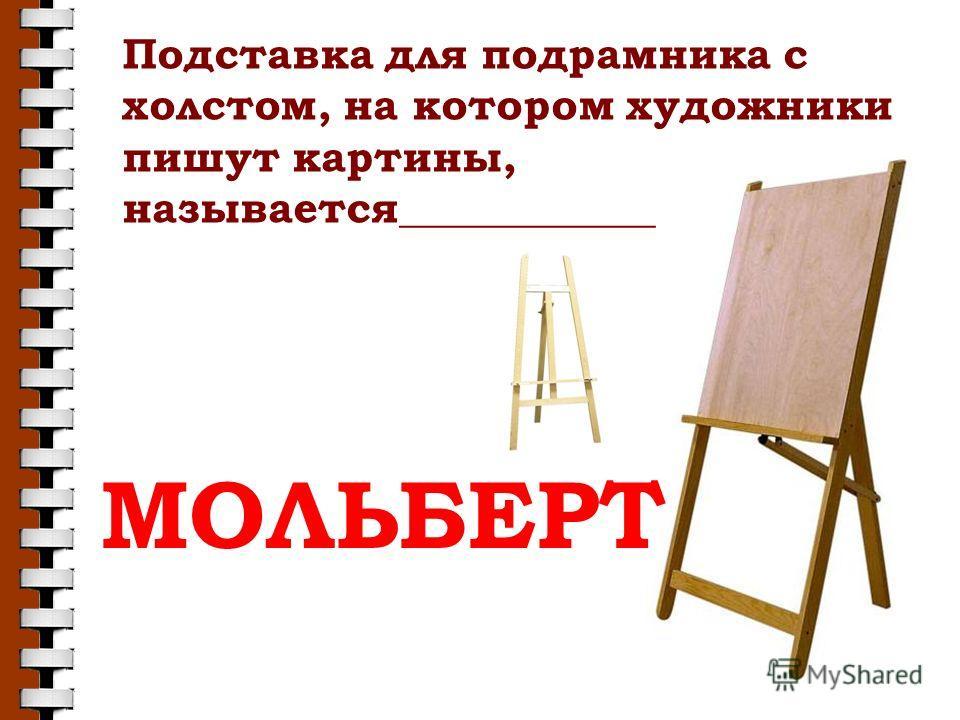 Подставка для подрамника с холстом, на котором художники пишут картины, называется____________ МОЛЬБЕРТ