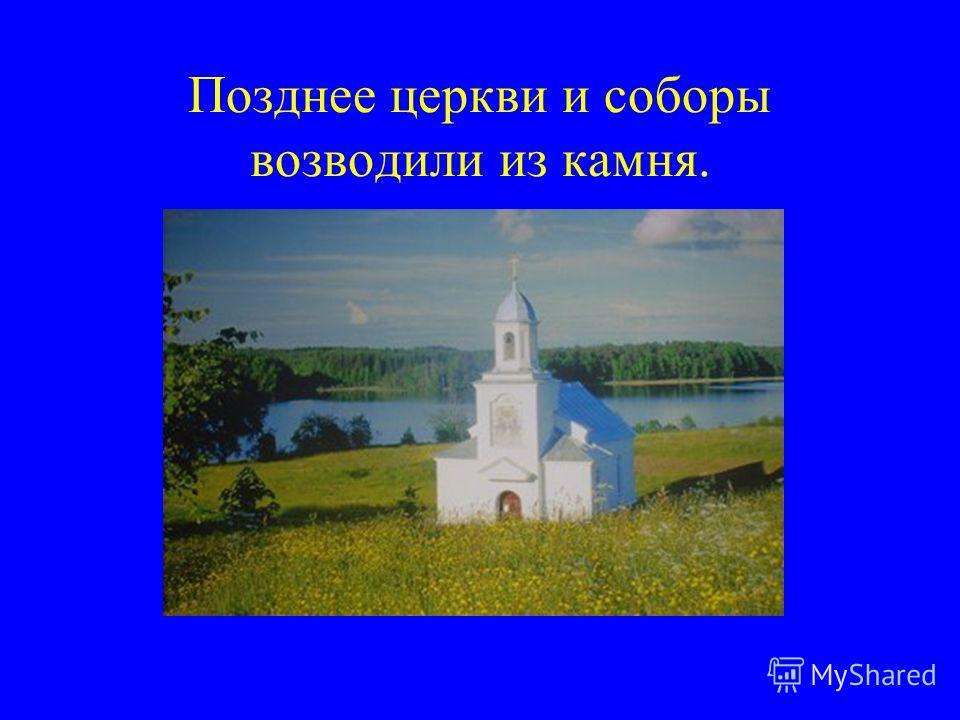 Позднее церкви и соборы возводили из камня.