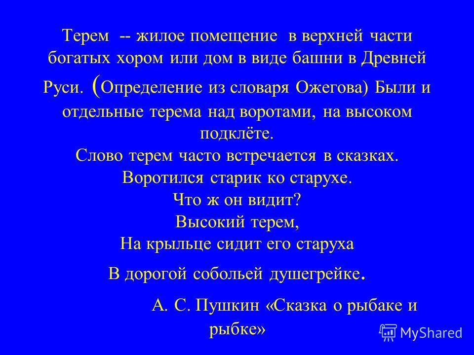 Терем -- жилое помещение в верхней части богатых хором или дом в виде башни в Древней Руси. ( Определение из словаря Ожегова) Были и отдельные терема над воротами, на высоком подклёте. Слово терем часто встречается в сказках. Воротился старик ко стар