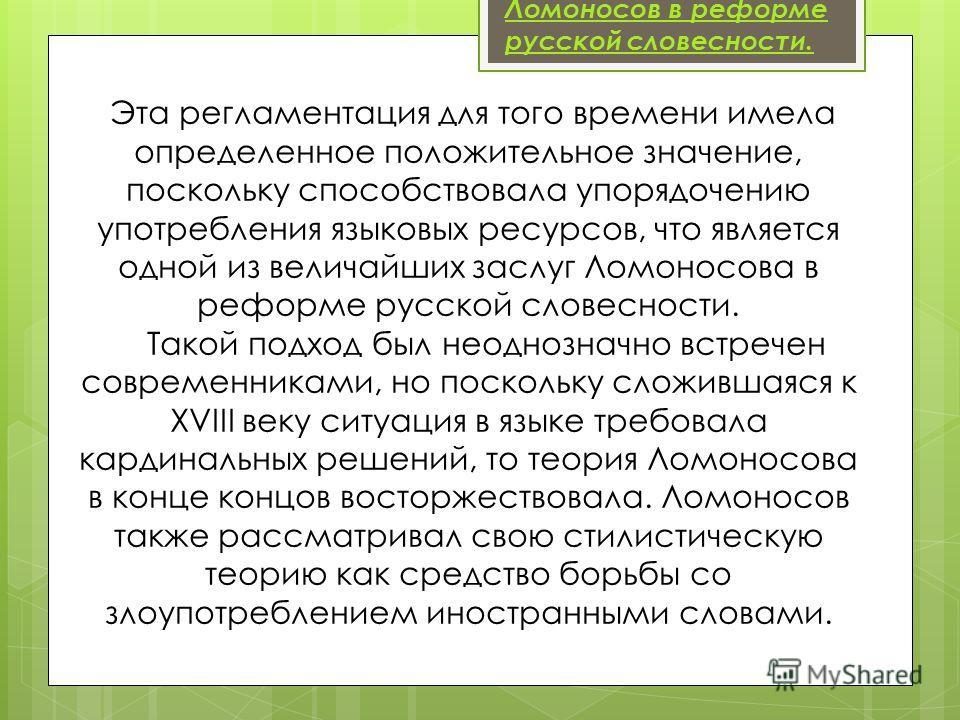 Ломоносов в реформе русской словесности. Эта регламентация для того времени имела определенное положительное значение, поскольку способствовала упорядочению употребления языковых ресурсов, что является одной из величайших заслуг Ломоносова в реформе