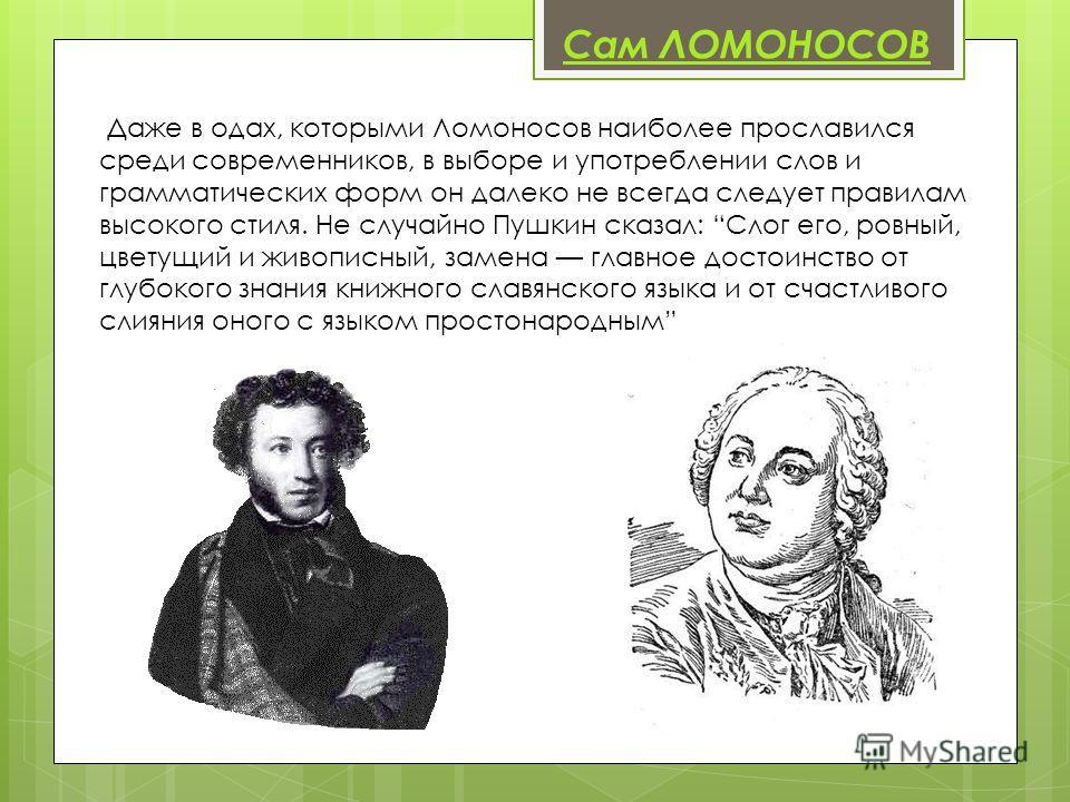 Сам ЛОМОНОСОВ Даже в одах, которыми Ломоносов наиболее прославился среди современников, в выборе и употреблении слов и грамматических форм он далеко не всегда следует правилам высокого стиля. Не случайно Пушкин сказал: Слог его, ровный, цветущий и жи