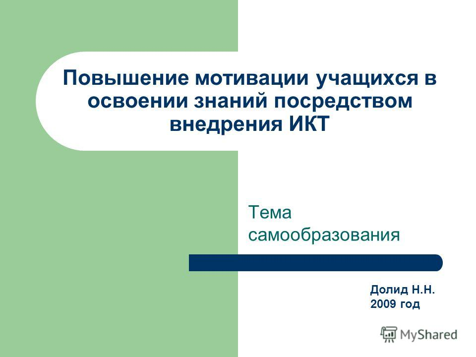 Повышение мотивации учащихся в освоении знаний посредством внедрения ИКТ Тема самообразования Долид Н.Н. 2009 год