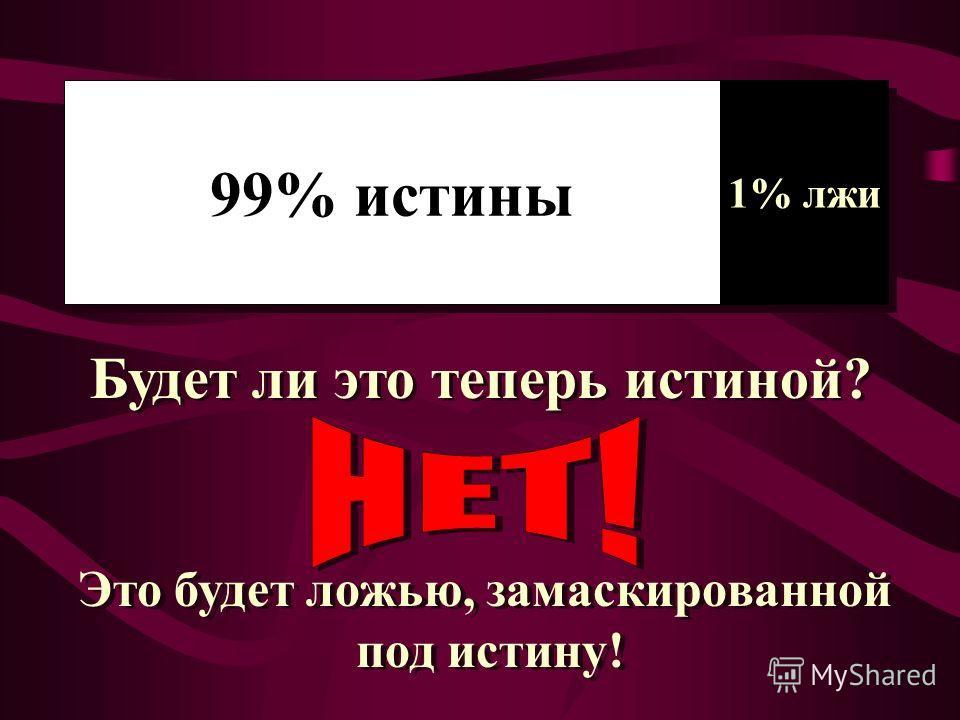 99% истины 1% лжи Будет ли это теперь истиной? Это будет ложью, замаскированной под истину! Это будет ложью, замаскированной под истину!