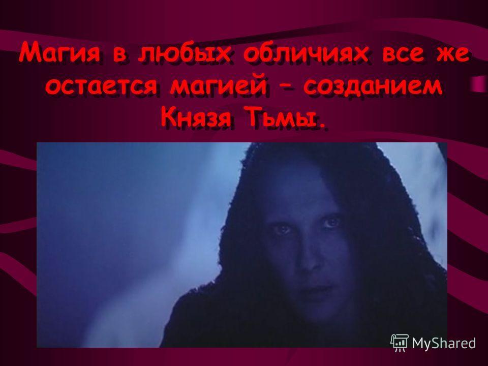 Магия в любых обличиях все же остается магией – созданием Князя Тьмы. Магия в любых обличиях все же остается магией – созданием Князя Тьмы.