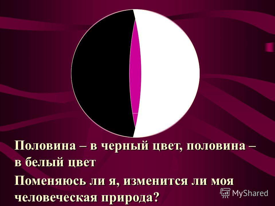 Половина – в черный цвет, половина – в белый цвет Половина – в черный цвет, половина – в белый цвет Поменяюсь ли я, изменится ли моя человеческая природа? Поменяюсь ли я, изменится ли моя человеческая природа?