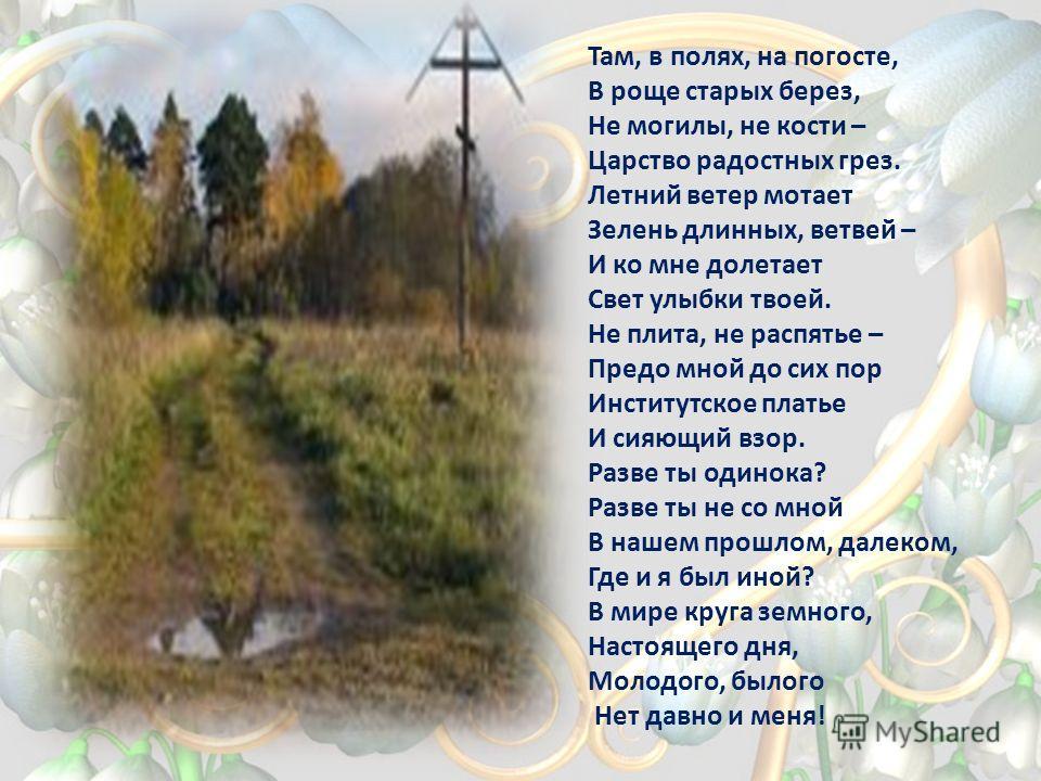 Там, в полях, на погосте, В роще старых берез, Не могилы, не кости – Царство радостных грез. Летний ветер мотает Зелень длинных, ветвей – И ко мне долетает Свет улыбки твоей. Не плита, не распятье – Предо мной до сих пор Институтское платье И сияющий