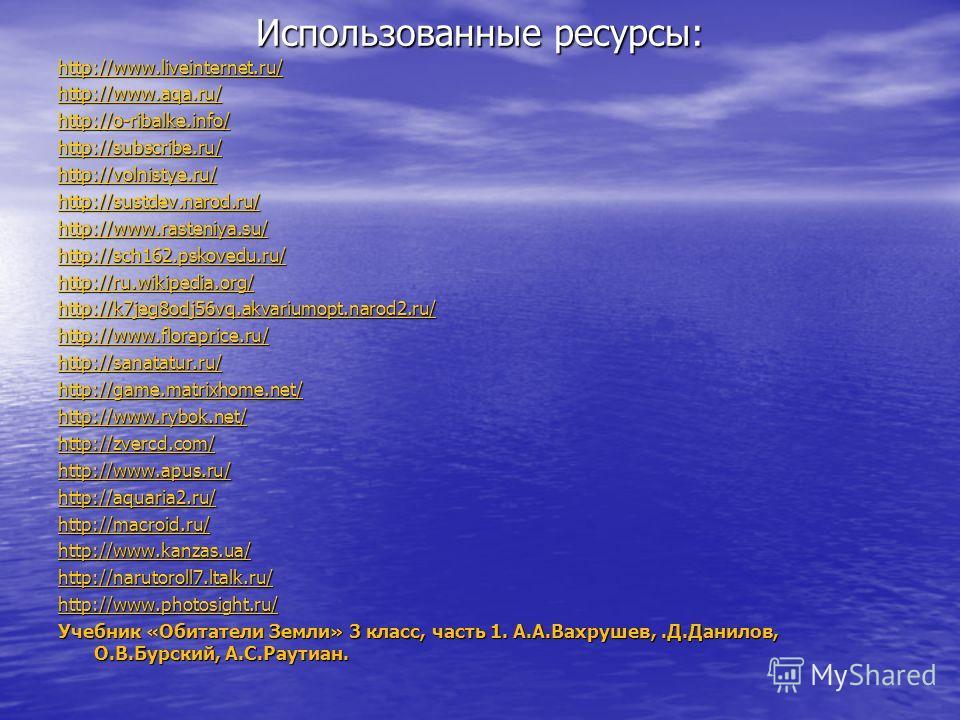 Использованные ресурсы: http://www.liveinternet.ru/ http://www.aqa.ru/ http://o-ribalke.info/ http://subscribe.ru/ http://volnistye.ru/ http://sustdev.narod.ru/ http://www.rasteniya.su/ http://sch162.pskovedu.ru/ http://ru.wikipedia.org/ http://k7jeg
