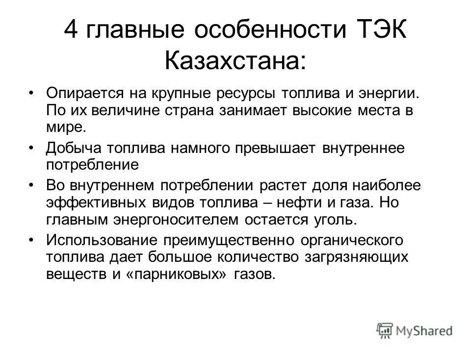4 главные особенности ТЭК Казахстана: Опирается на крупные ресурсы топлива и энергии. По их величине страна занимает высокие места в мире. Добыча топлива намного превышает внутреннее потребление Во внутреннем потреблении растет доля наиболее эффектив