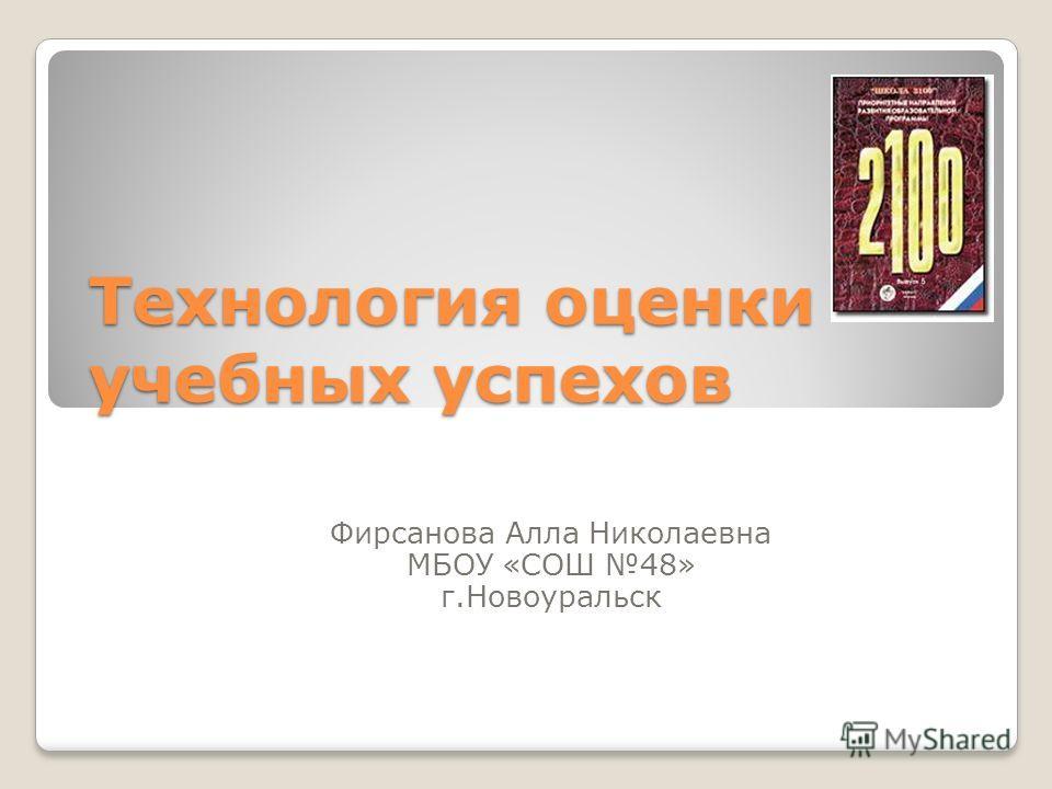 Технология оценки учебных успехов Фирсанова Алла Николаевна МБОУ «СОШ 48» г.Новоуральск