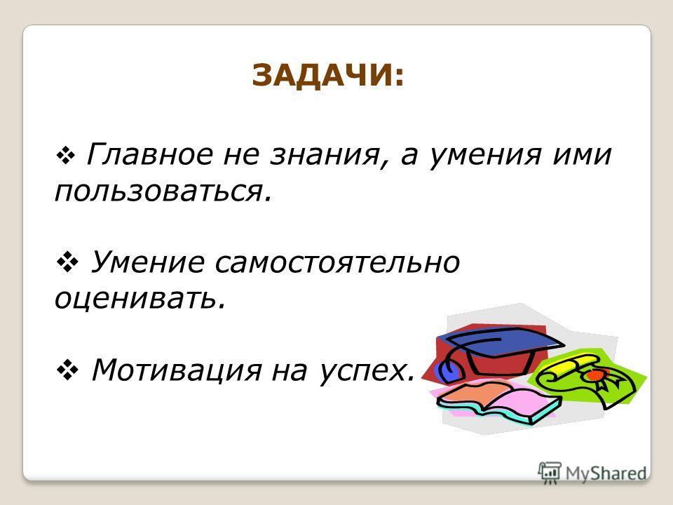 ЗАДАЧИ: Главное не знания, а умения ими пользоваться. Умение самостоятельно оценивать. Мотивация на успех.