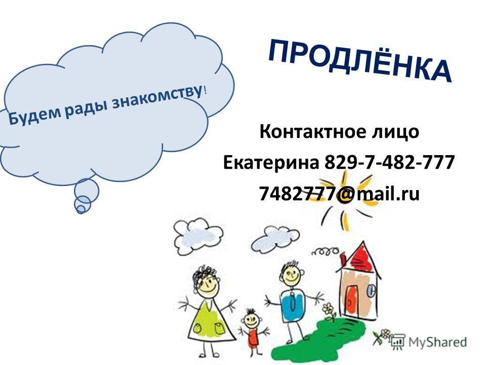 Контактное лицо Екатерина 829-7-482-777 7482777@mail.ru Будем рады знакомству ! ПРОДЛЁНКА