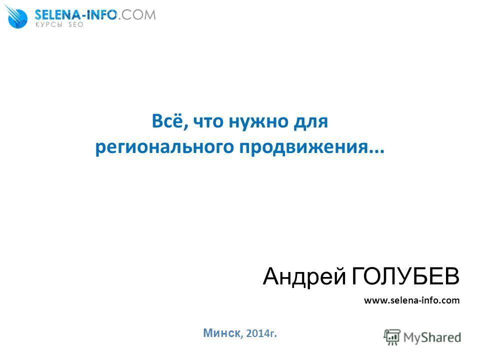 Всё, что нужно для регионального продвижения... Андрей ГОЛУБЕВ www.selena-info.com Минск, 2014г.