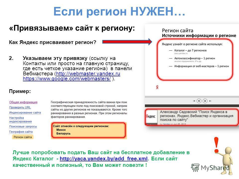 Если регион НУЖЕН… «Привязываем» сайт к региону: Как Яндекс присваивает регион? 2.Указываем эту привязку (ссылку на Контакты или просто на главную страницу, где есть четкое указание региона) в панели Вебмастера (http://webmaster.yandex.ru https://www