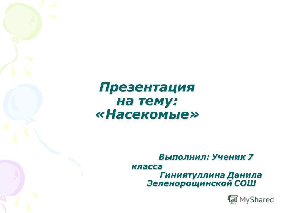 Презентация на тему: «Насекомые» Выполнил: Ученик 7 класса Гиниятуллина Данила Зеленорощинской СОШ