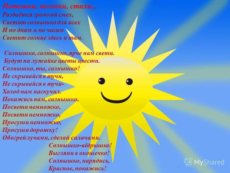 Потешки, песенки, стихи … Раздаётся громкий смех, Светит солнышко для всех И по дням и по часам Светит солнце здесь и там. Солнышко, солнышко, ярче нам свети. Будут на лужайке цветы цвести. Солнышко, ты, солнышко! Не скрывайся в тучи, Не скрывайся в