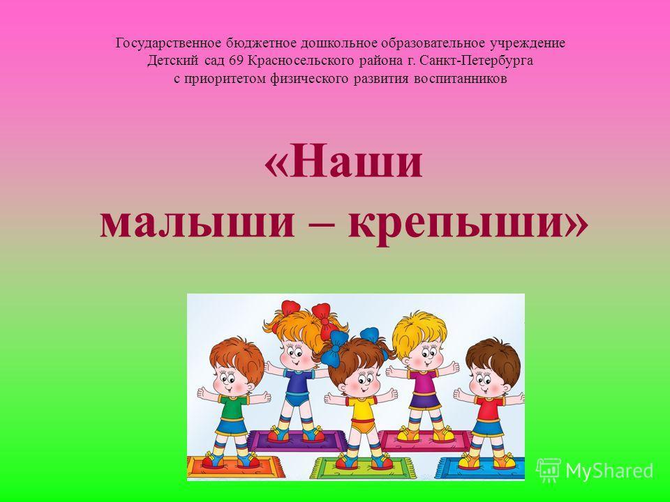 Государственное бюджетное дошкольное образовательное учреждение Детский сад 69 Красносельского района г. Санкт-Петербурга с приоритетом физического развития воспитанников «Наши малыши – крепыши»