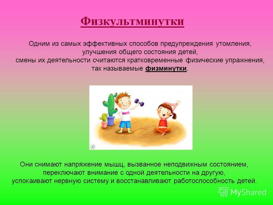 Физкультминутки Одним из самых эффективных способов предупреждения утомления, улучшения общего состояния детей, смены их деятельности считаются кратковременные физические упражнения, так называемые физминутки. Они снимают напряжение мышц, вызванное н