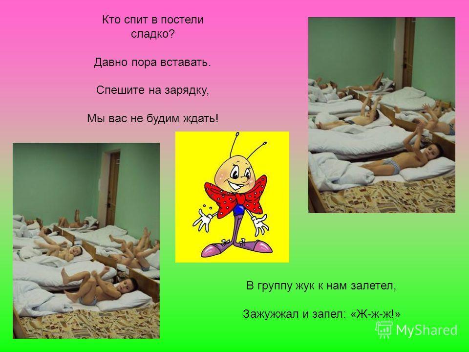 Кто спит в постели сладко? Давно пора вставать. Спешите на зарядку, Мы вас не будим ждать! В группу жук к нам залетел, Зажужжал и запел: «Ж-ж-ж!»