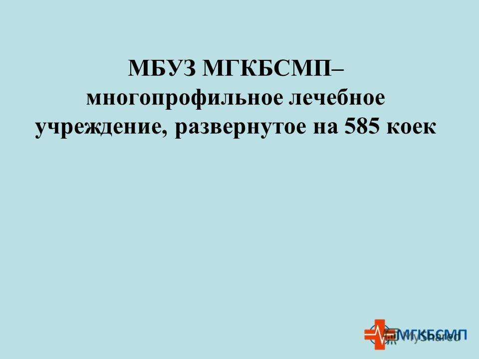 МБУЗ МГКБСМП– многопрофильное лечебное учреждение, развернутое на 585 коек