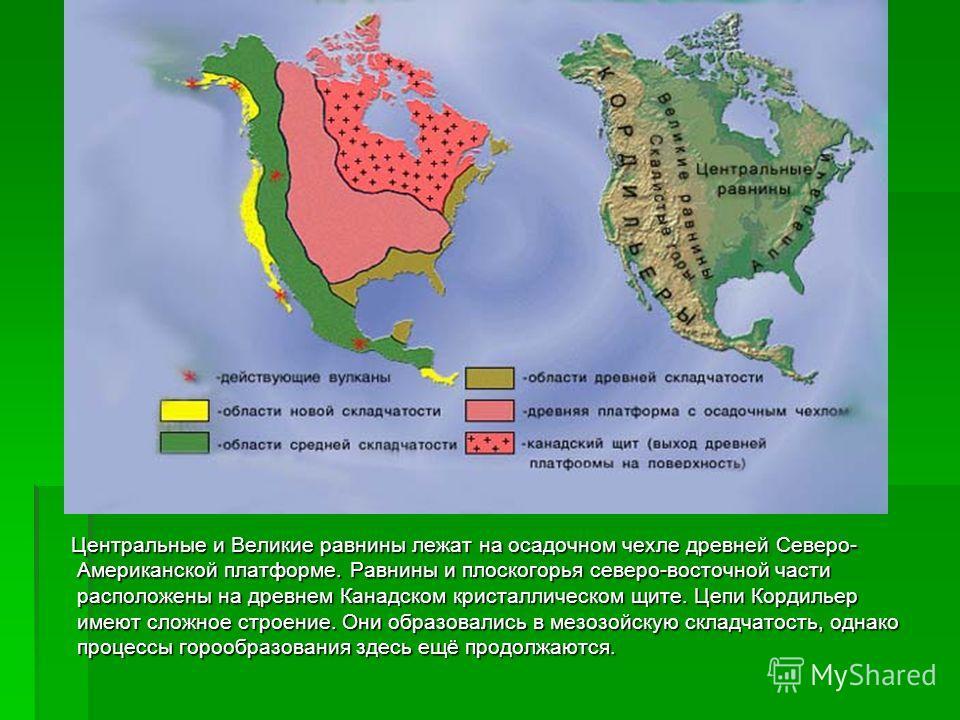 Центральные и Великие равнины лежат на осадочном чехле древней Северо- Американской платформе. Равнины и плоскогорья северо-восточной части расположены на древнем Канадском кристаллическом щите. Цепи Кордильер имеют сложное строение. Они образовались