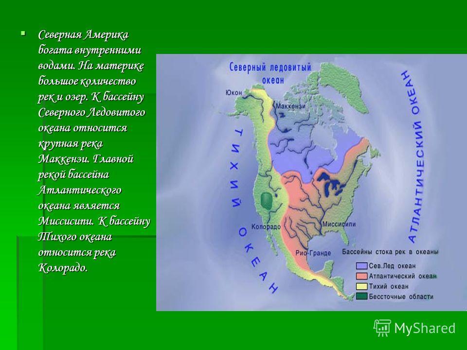 Северная Америка богата внутренними водами. На материке большое количество рек и озер. К бассейну Северного Ледовитого океана относится крупная река Маккензи. Главной рекой бассейна Атлантического океана является Миссисипи. К бассейну Тихого океана о