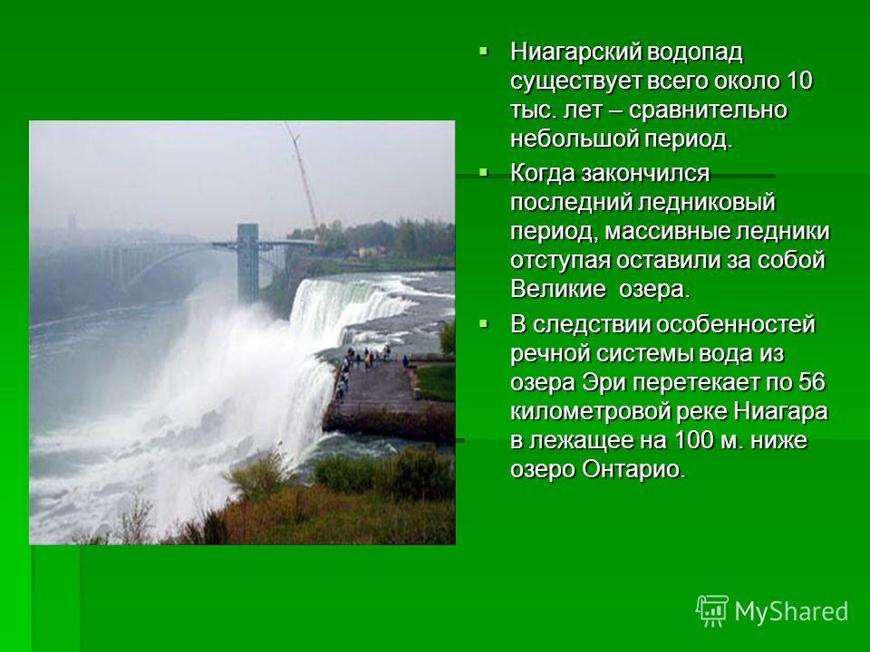 Ниагарский водопад существует всего около 10 тыс. лет – сравнительно небольшой период. Ниагарский водопад существует всего около 10 тыс. лет – сравнительно небольшой период. Когда закончился последний ледниковый период, массивные ледники отступая ост