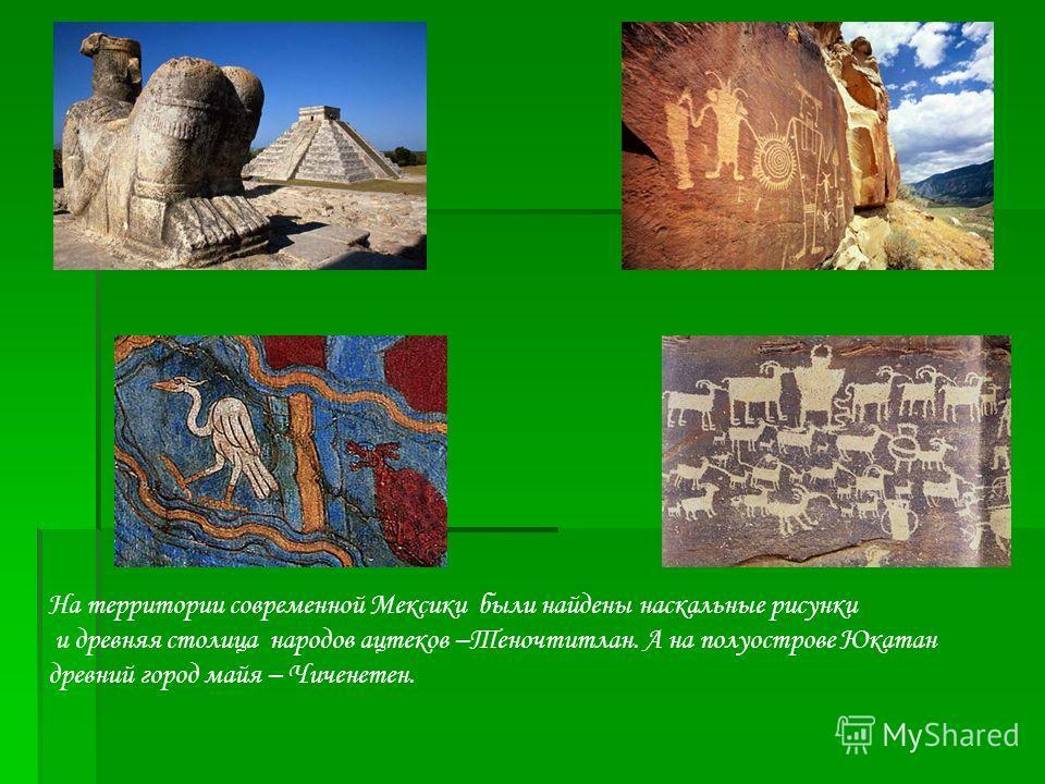 На территории современной Мексики были найдены наскальные рисунки и древняя столица народов ацтеков –Теночтитлан. А на полуострове Юкатан древний город майя – Чиченетен.