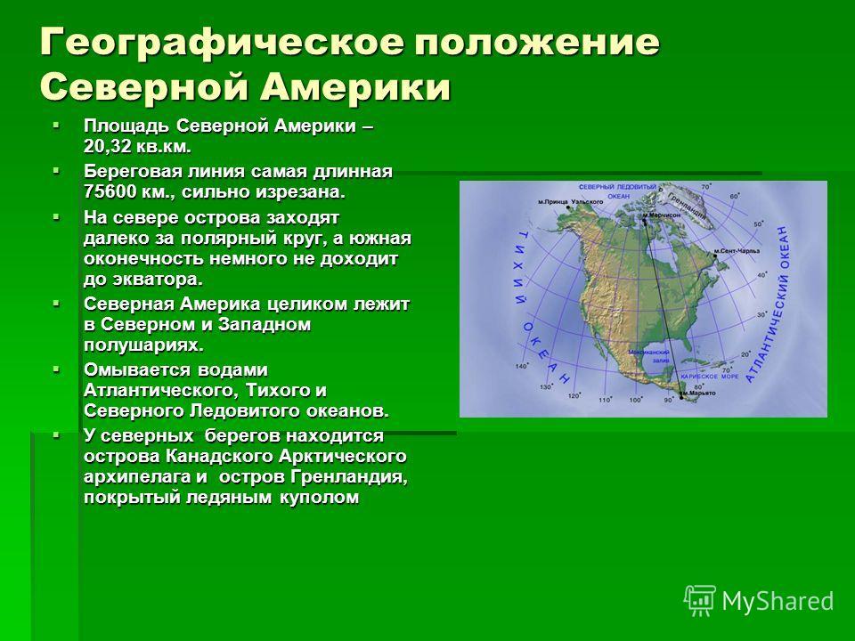 Географическое положение Северной Америки Площадь Северной Америки – 20,32 кв.км. Площадь Северной Америки – 20,32 кв.км. Береговая линия самая длинная 75600 км., сильно изрезана. Береговая линия самая длинная 75600 км., сильно изрезана. На севере ос