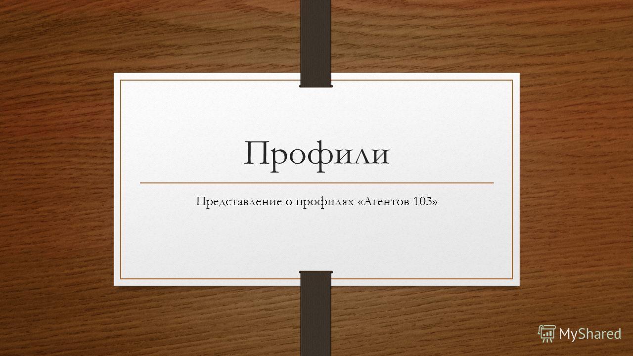 Профили Представление о профилях «Агентов 103»