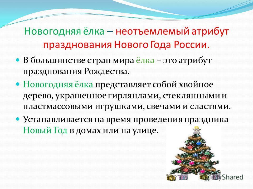 Новогодняя ёлка – неотъемлемый атрибут празднования Нового Года России. В большинстве стран мира ёлка – это атрибут празднования Рождества. Новогодняя ёлка представляет собой хвойное дерево, украшенное гирляндами, стеклянными и пластмассовыми игрушка