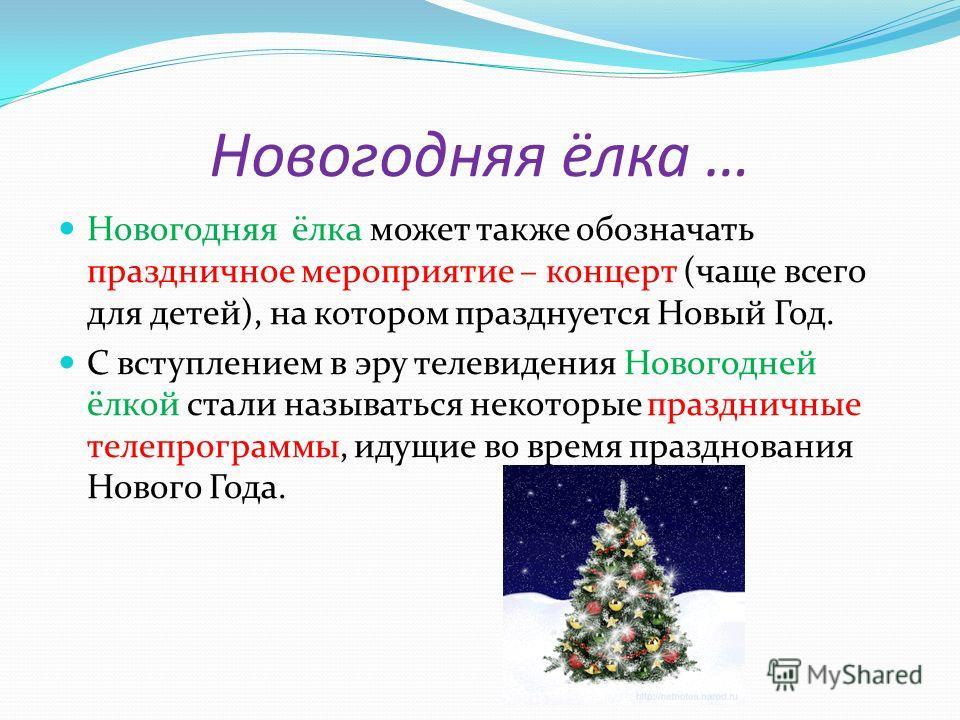 Новогодняя ёлка … Новогодняя ёлка может также обозначать праздничное мероприятие – концерт (чаще всего для детей), на котором празднуется Новый Год. С вступлением в эру телевидения Новогодней ёлкой стали называться некоторые праздничные телепрограммы