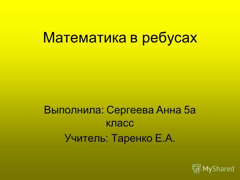 Математика в ребусах Выполнила: Сергеева Анна 5а класс Учитель: Таренко Е.А.
