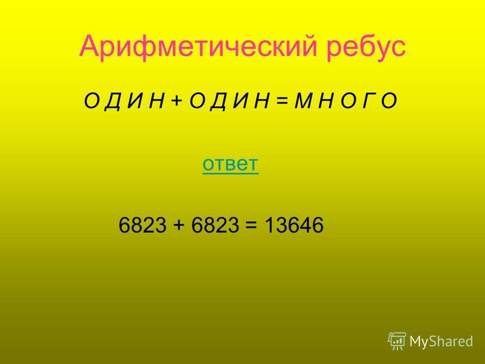 Арифметический ребус О Д И Н + О Д И Н = М Н О Г О ответ 6823 + 6823 = 13646
