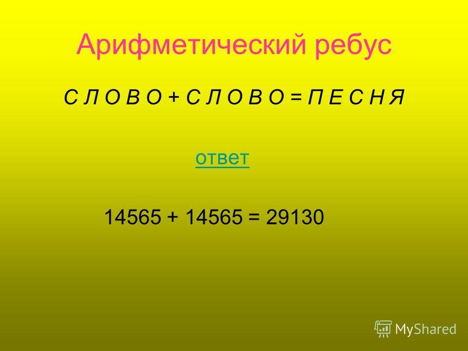 Арифметический ребус С Л О В О + С Л О В О = П Е С Н Я ответ 14565 + 14565 = 29130