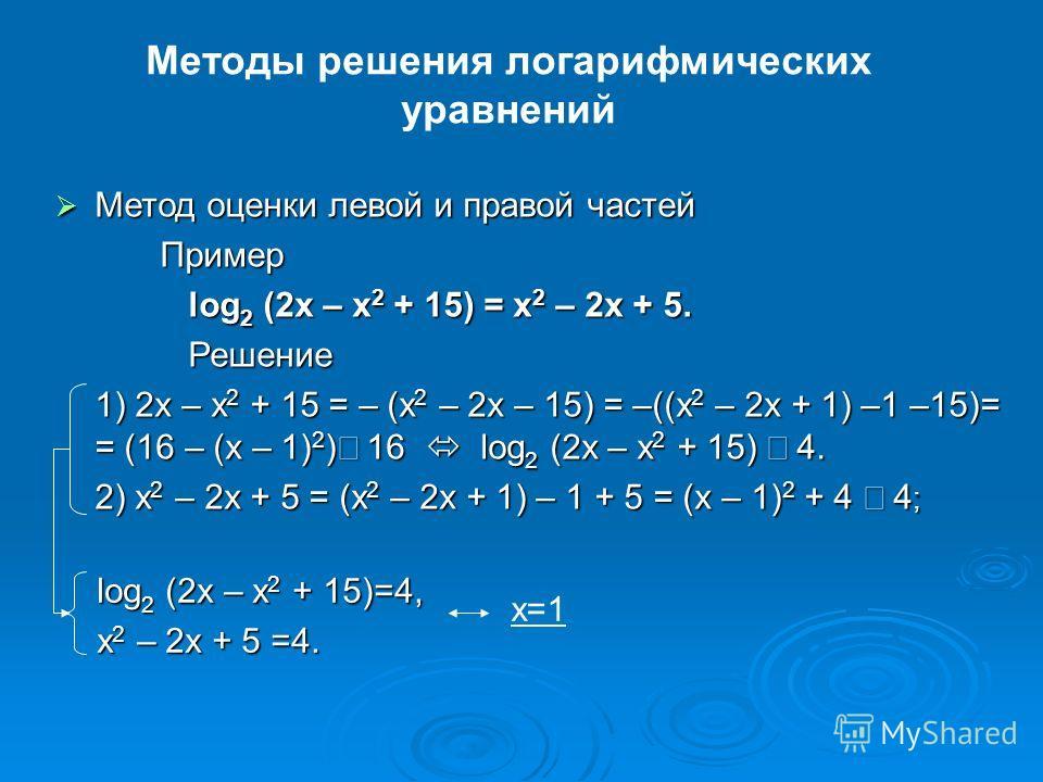 Методы решения логарифмических уравнений Метод оценки левой и правой частей Метод оценки левой и правой частейПример log 2 (2x – x 2 + 15) = x 2 – 2x + 5. log 2 (2x – x 2 + 15) = x 2 – 2x + 5. Решение Решение 1) 2x – x 2 + 15 = – (x 2 – 2x – 15) = –(