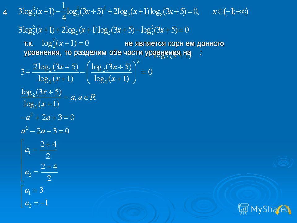 4 т.к. не является корн ем данного уравнения, то разделим обе части уравнения на :