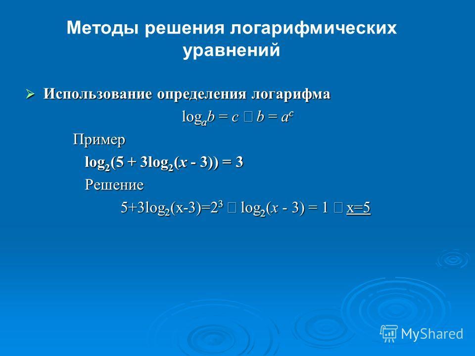 Методы решения логарифмических уравнений Использование определения логарифма Использование определения логарифма log a b = c b = a c Пример log 2 (5 + 3log 2 (x - 3)) = 3 log 2 (5 + 3log 2 (x - 3)) = 3 Решение Решение 5+3log 2 (x-3)=2 3 log 2 (x - 3)