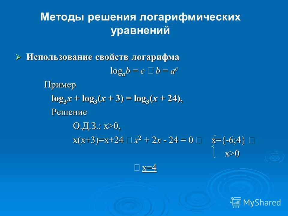 Методы решения логарифмических уравнений Использование свойств логарифма Использование свойств логарифма log a b = c b = a c Пример log 3 x + log 3 (x + 3) = log 3 (x + 24), log 3 x + log 3 (x + 3) = log 3 (x + 24), Решение Решение О.Д.З.: x>0, x(x+3