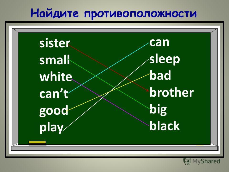 Найдите противоположности sister small white cant good play can sleep bad brother big black