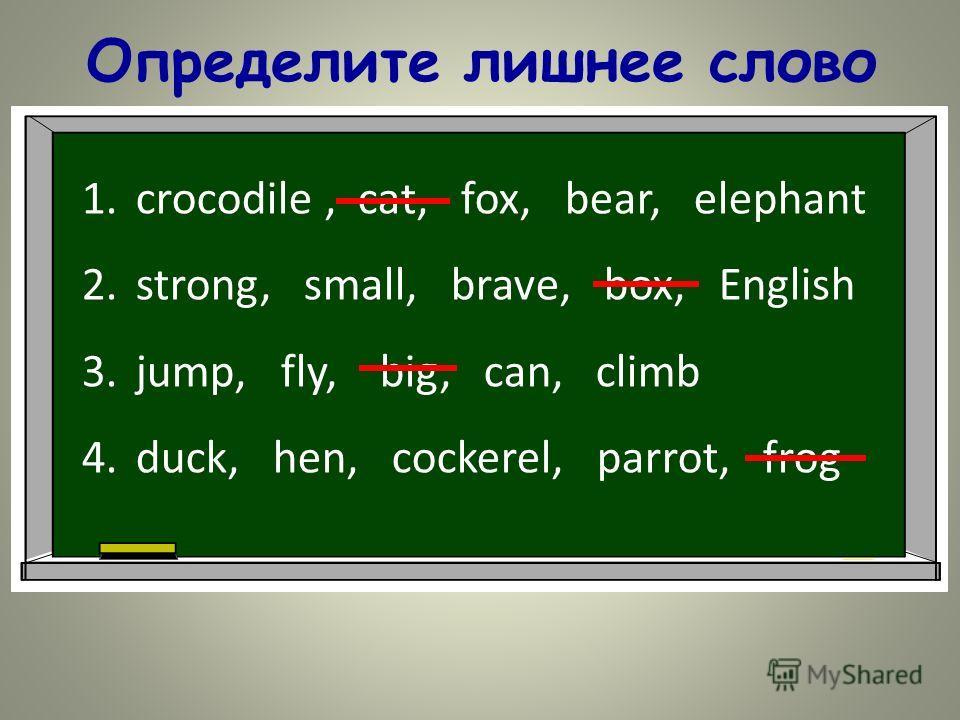 Определите лишнее слово 1.crocodile, cat, fox, bear, elephant 2.strong, small, brave, box, English 3.jump, fly, big, can, climb 4.duck, hen, cockerel, parrot, frog