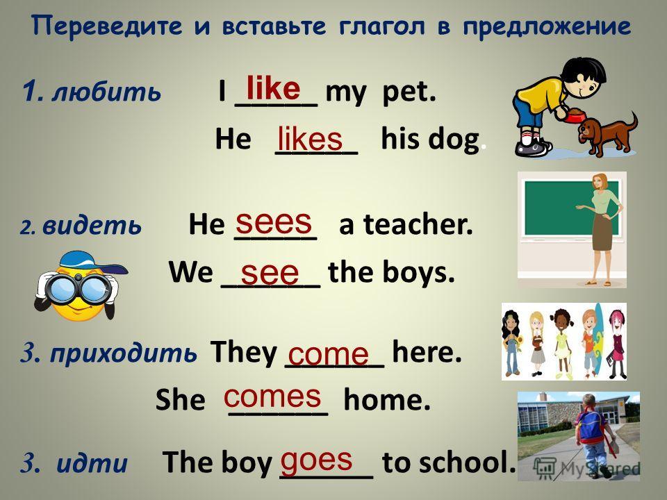 Переведите и вставьте глагол в предложение 1. любить I _____ my pet. He _____ his dog. 2. видеть He _____ a teacher. We ______ the boys. 3. приходить They ______ here. She ______ home. 3. идти The boy _____ to school. like likes sees see come comes g