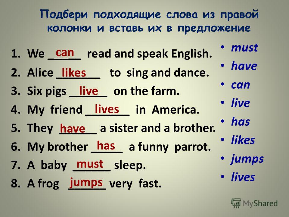 Подбери подходящие слова из правой колонки и вставь их в предложение 1.We _ __ __ read and speak English. 2.Alice _______ to sing and dance. 3.Six pigs ______ on the farm. 4.My friend _______ in America. 5.They ______ a sister and a brother. 6.My bro