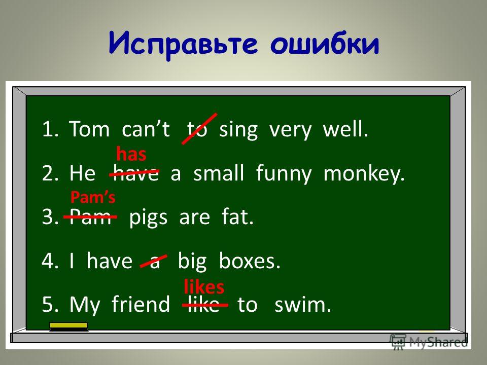 Исправьте ошибки 1.Tom cant to sing very well. 2.He have a small funny monkey. 3.Pam pigs are fat. 4.I have a big boxes. 5.My friend like to swim. has Pams likes