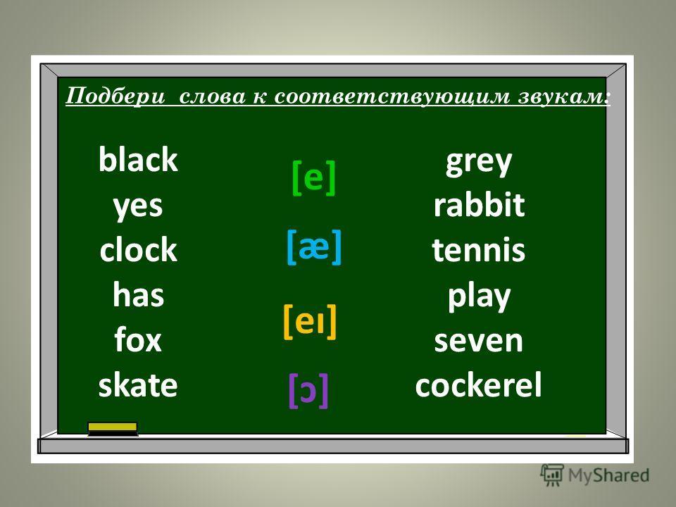 Подбери слова к соответствующим звукам: [e] [ӕ] [eı] [ɔ] grey rabbit tennis play seven cockerel black yes clock has fox skate