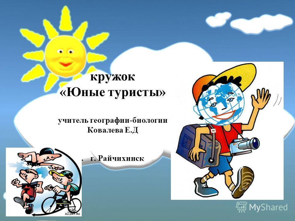 кружок «Юные туристы» учитель географии-биологии Ковалева Е.Д. г. Райчихинск