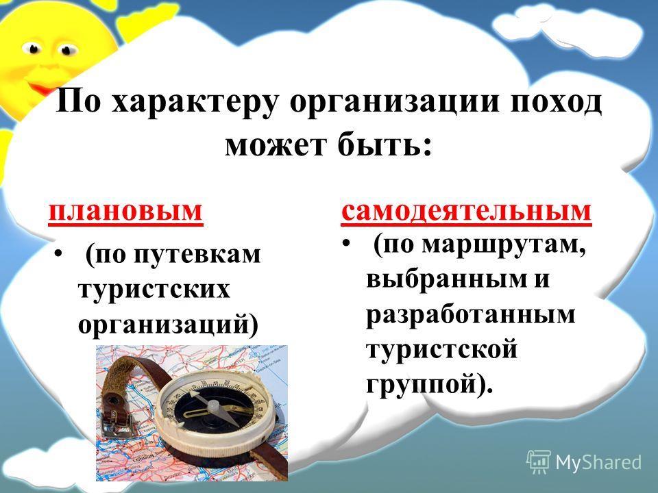 По характеру организации поход может быть: плановым (по путевкам туристских организаций) самодеятельным (по маршрутам, выбранным и разработанным туристской группой).