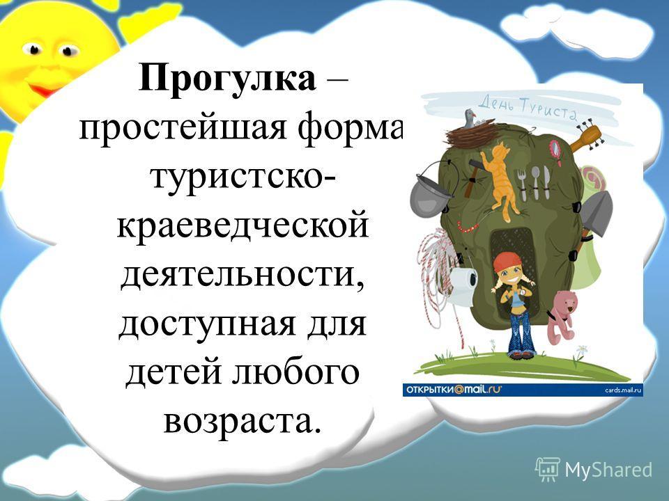 Прогулка – простейшая форма туристско- краеведческой деятельности, доступная для детей любого возраста.