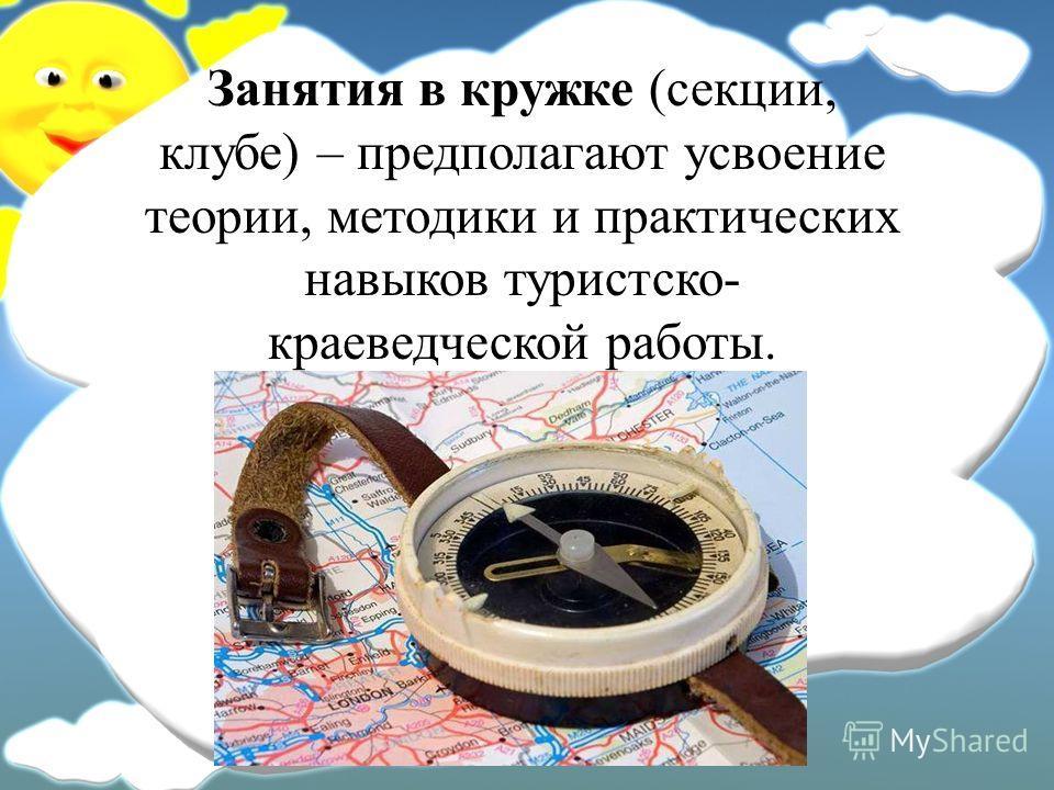 Занятия в кружке (секции, клубе) – предполагают усвоение теории, методики и практических навыков туристско- краеведческой работы.